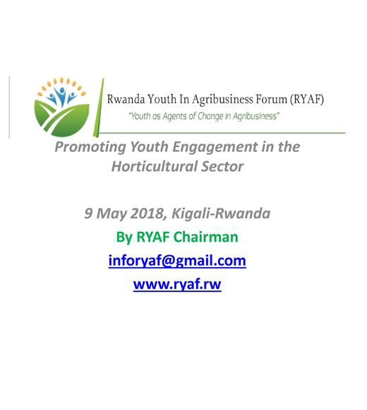 """Rwanda Youth in Agribusinesses Forum (RYAF), 'Youth as Agents of Change in Agribusiness' Promoting Youth Engagement in the Horticultural Sector 9 May 2018, Kigali-Rwanda By RYAF Chairman inforyaf@gmail.com www.ryaf.rw"" title slide"