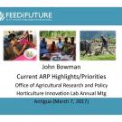 "Feed the Future logo, photo of a child eating, ""John Bowman, Current ARP Highlights/Priorities, Office of Agriculture Research and Policy, Horticulture Innovation Lab Annual Mtg, Antigua (March 7, 2017)"" title slide"